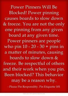 ".""Power Pinners Will Be Blocked.. Power pinning causes boards to slow down & freeze. You are not the only one pinning from any given board at any given time. Power pinners are people who pin 10 - 20 - 30 + pins in a matter of minutes, causing boards to slow down & freeze. Be respectful of others and their work when you pin. Been blocked? This behavior may be a reason why."" - Please Pin responsibly"