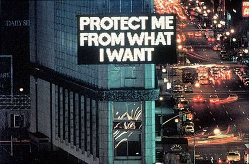 "From Jenny Holzer's ""Truisms.""  Talk about consumerism, media's influence, and human weaknesses and flaws."