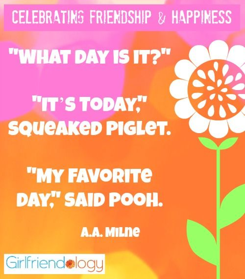 """What day is it?"" ""It's Today,"" squeaked Piglet. ""My favorite day,"" said Pooh. Happiness Pooh quote Celebrating Friendship & Happiness http://girlfriendology.com/11695/international-happiness-day-live-in-the-moment-be-happy/"