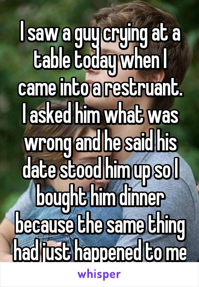 I saw a guy crying at a table today when I came into a restruant. I asked him what was wrong and he said his date stood him up so I bought him dinner because the same thing had just happened to me