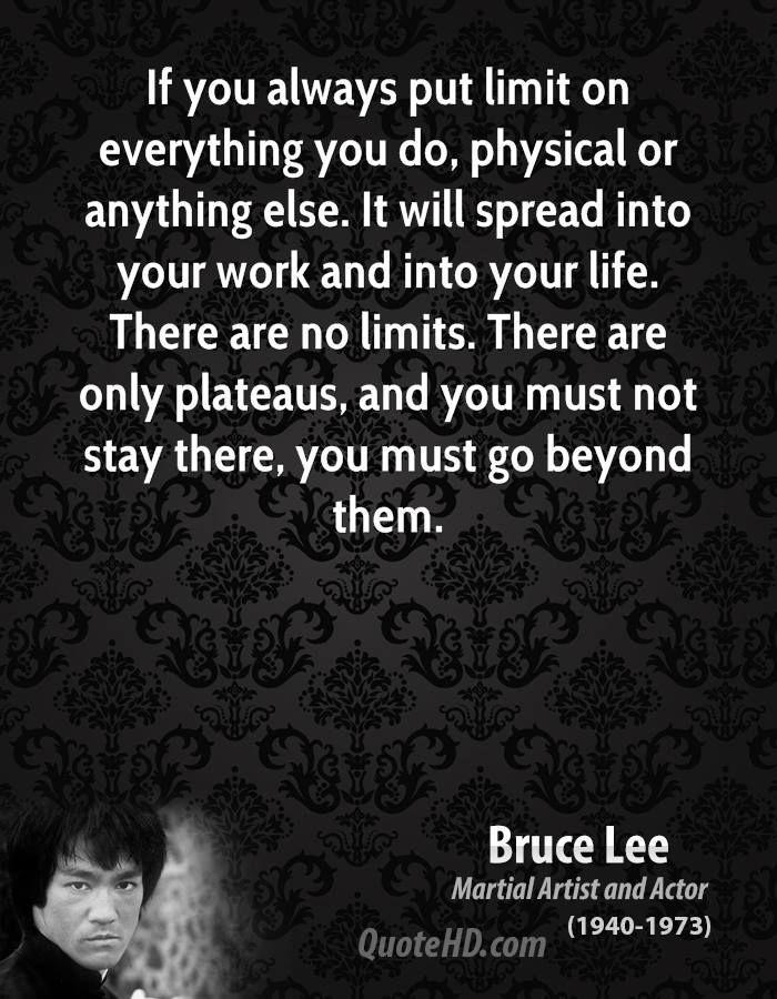 If you always put limit on everything you do, physical or anything else. It will spread into your work and into your life. There are no limits. There are only plateaus, and you must not stay there, you must go beyond them.