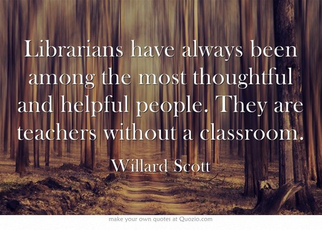 Librarians have always been among the most thoughtful and helpful people. They are teachers without a classroom.