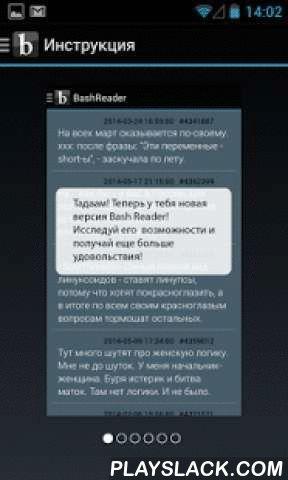 Bash Reader  Android App - playslack.com , Bash Reader - бездна шуток у тебя в кармане. Просматривай все разделы любимого Bash.im в удобном интерфейсе.ВНИМАНИЕ! Запрещено устанавливать людям без чувства юмора и котам!В приложении доступен следующий функционал:- Функция настройки размера шрифта цитат!- Копирование цитат в буфер доступно при длительном нажатии на цитату- Возможность читать цитаты без подключения к сети- Отправка любимых цитат в Twitter, Facebook, VK и на...- Возможность оценки…