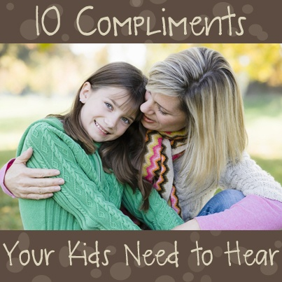 10 Compliments Kids Need to Hear: ways to compliment them beyond their appearance, etc.-- people who run down their children make me sick.