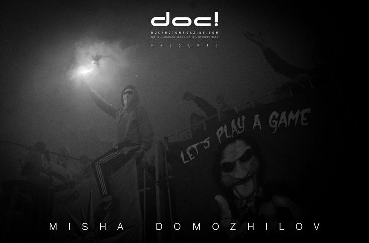 doc! photo magazine presents: Misha Domozhilov - ULTRAS; doc! #19, pp. 211-233.