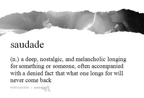 saudade   (n.)   a deep, nostalgic, and melancholic longing for something or soeone, often accompanied with a denied fast that what one longs for will never come back   portuguese   #wordstoliveby