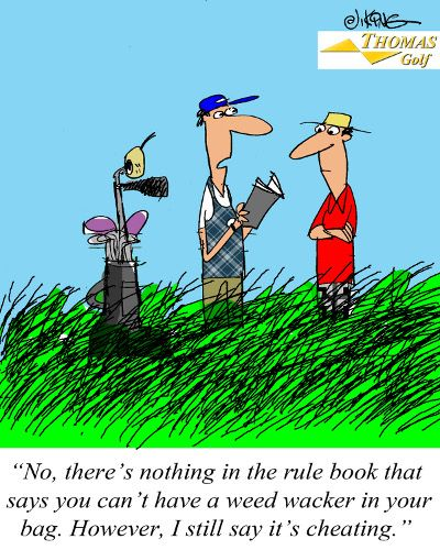 """""""No, there's nothing in the rule book that says you can't have a weed wacker in your bag.  However, I still say it's cheating."""""""