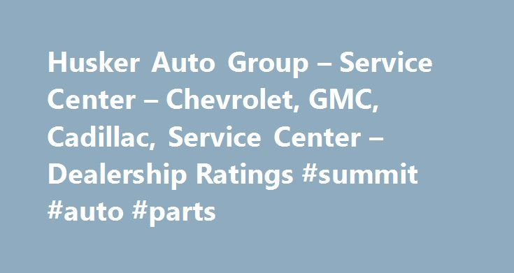 Husker Auto Group – Service Center – Chevrolet, GMC, Cadillac, Service Center – Dealership Ratings #summit #auto #parts http://usa.remmont.com/husker-auto-group-service-center-chevrolet-gmc-cadillac-service-center-dealership-ratings-summit-auto-parts/  #husker auto group # Husker Auto Group – Service Center About Husker Auto Group Husker GMC in Lincoln, NE treats the needs of each individual customer with paramount concern. We know that you have high expectations, and as a car dealer we…