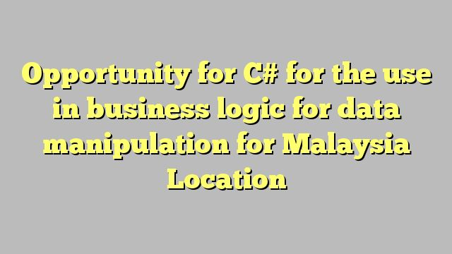 Opportunity for C# for the use in business logic for data manipulation for Malaysia Location