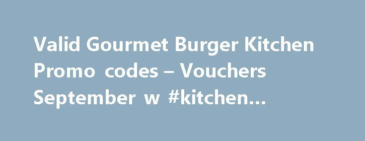 Valid Gourmet Burger Kitchen Promo codes – Vouchers September w #kitchen #counters http://kitchen.nef2.com/valid-gourmet-burger-kitchen-promo-codes-vouchers-september-w-kitchen-counters/  #gourmet burger kitchen # Gourmet Burger Kitchen Discount Code Information for Gourmet Burger Kitchen Why is a voucher code not working for me? PromoVouchers.co.uk is dedicated to displaying only valid and working voucher codes for over 6,000 onlinestores. However we are only human and occasionally do makes…
