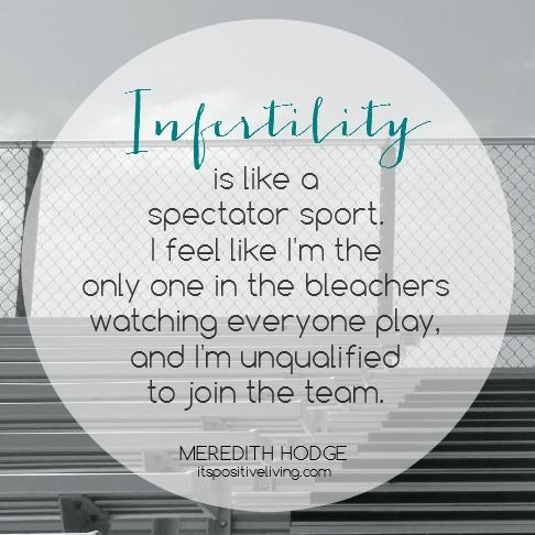 Infertility is like a spectator sport. I feel like I'm the only one in the bleachers watching everyone play, and I'm unqualified to join the team. // ItsPositiveLiving.com // #infertility #miscarriage