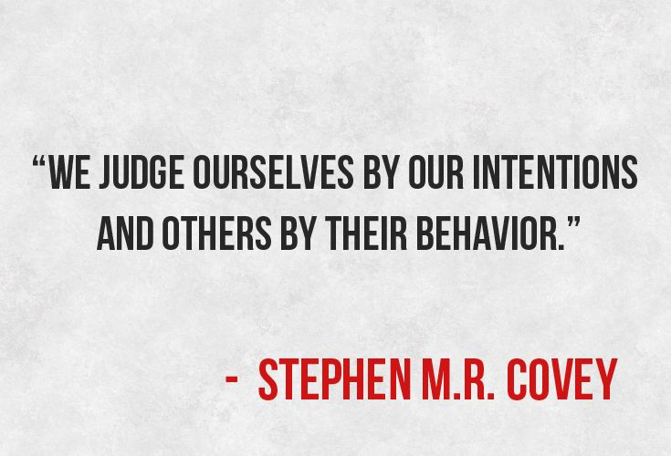 """We judge ourselves by our intentions and other by their behavior."""