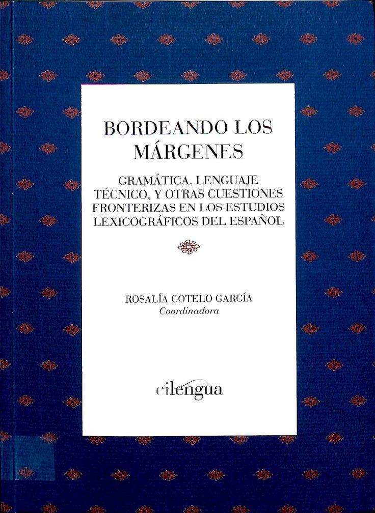 Bordeando los márgenes : gramática, lenguaje técnico y otras cuestiones fronterizas en los estudios lexicográficos del español / Rosalía Cotelo García (coord.)
