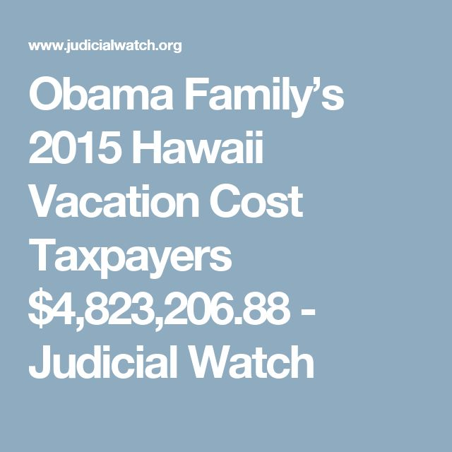 Obama Family's 2015 Hawaii Vacation Cost Taxpayers $4,823,206.88 - Judicial Watch