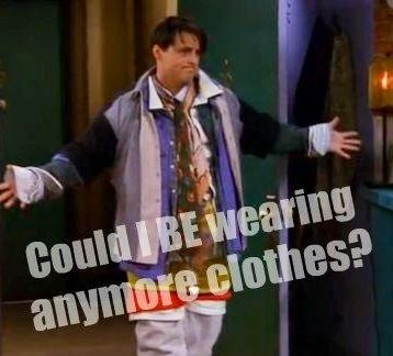 Could I be wearing anymore clothes!?