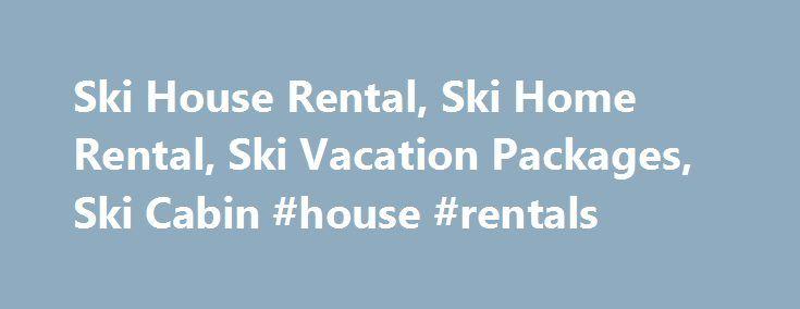 Ski House Rental, Ski Home Rental, Ski Vacation Packages, Ski Cabin #house #rentals http://rental.remmont.com/ski-house-rental-ski-home-rental-ski-vacation-packages-ski-cabin-house-rentals/  #ski rental # Featured Ski Houses near your Ski Resorts: At Ski House Rentals we provide ski accommodations, ski lift tickets, ski equipment rentals, etc. Read more. Primarily we offer Ski House Rentals, Ski Home Rentals, Ski Vacation Home Rentals, Ski Cabin Rentals, Snowboard lodging, Ski lodging nearby…