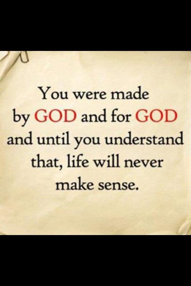 You were made by God and for God and until you understand that, life will never make sense.