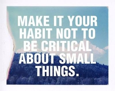 """don't be critical... I like this. Kind-of like the whole """"choose your battles/what hill are you going to die on"""" way of thinking. The small things will bleed a person to death."""