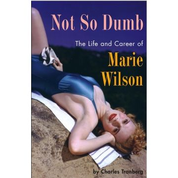 NOT SO DUMB: THE LIFE AND CAREER OF MARIE WILSON by Charles Tranberg