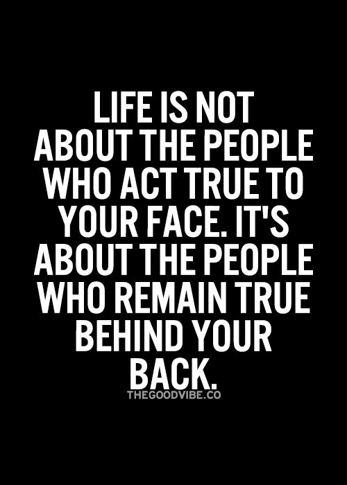 No doubt about it...if you can't be true behind my back then I don't need you in my face!
