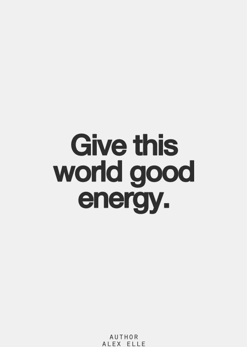Give this world good energy... positive vibes