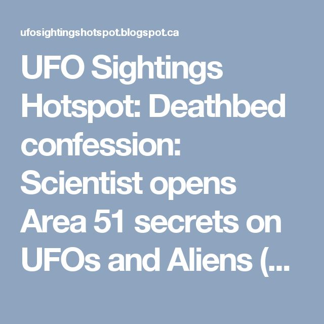 UFO Sightings Hotspot: Deathbed confession: Scientist opens Area 51 secrets on UFOs and Aliens (Video and Photos)