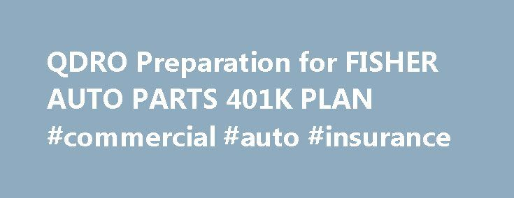 QDRO Preparation for FISHER AUTO PARTS 401K PLAN #commercial #auto #insurance http://italy.remmont.com/qdro-preparation-for-fisher-auto-parts-401k-plan-commercial-auto-insurance/  #fisher auto parts # FISHER AUTO PARTS 401K PLAN FISHER AUTO PARTS 401K PLAN is a Defined Contribution Plan which has an account specified for the individual employee where a defined amount is being contributed to the plan by the individual, the employer or both. Examples of this type of plan are 401(k), 401(a)…
