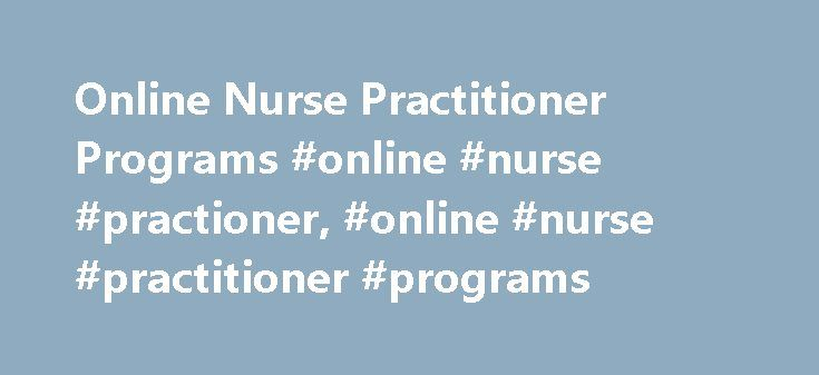 Online Nurse Practitioner Programs #online #nurse #practioner, #online #nurse #practitioner #programs http://missouri.nef2.com/online-nurse-practitioner-programs-online-nurse-practioner-online-nurse-practitioner-programs/  # Online Nurse Practitioner Programs: School Info and Requirements School Selection Criteria When looking for a program you want to make sure the you choose best fits you occupational goals and schedule. Further considerations for students in this field: Schools accredited…