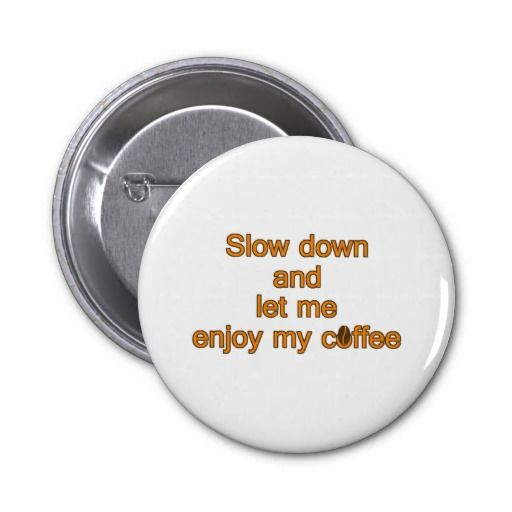 Slow down and let me enjoy my coffee pinback buttons
