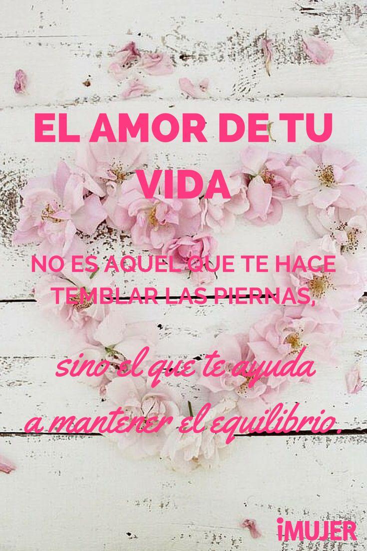 #Frases El #amor de tu vida no es aquel que te hace temblar las piernas, sino el que te ayuda a mantener el equilibrio.