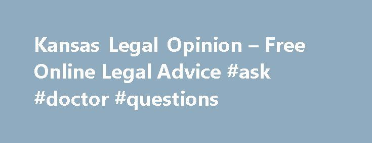 Kansas Legal Opinion – Free Online Legal Advice #ask #doctor #questions http://ask.nef2.com/2017/04/26/kansas-legal-opinion-free-online-legal-advice-ask-doctor-questions/  #ask a lawyer for free online # Simple Secure Fast Free Will Find Attorneys Near You KansasLegalOpinion is your online resource for answers to your legal questions in Kansas. With law offices across the state, our sponsoring Kansas attorneys are available to help you solve your legal problems fast, regardless of your…