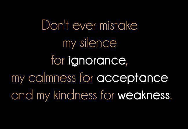 Don't ever mistake my silence for ignorance, my calmness for acceptance, and my kindness for weakness!