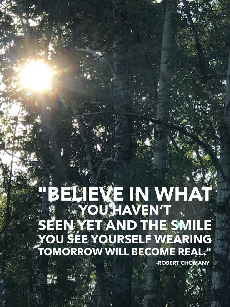 """""""Believe in what you haven't seen yet and the smile you see yourself wearing tomorrow will become real."""" Robert Chomany"""