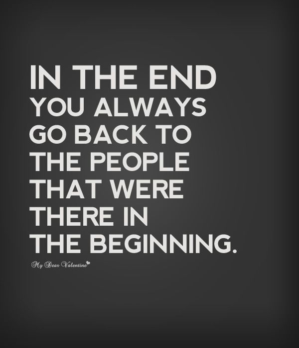 In the end you always go back to the people that were there in the beginning.