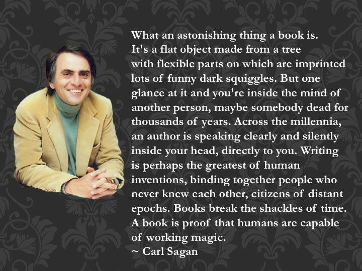 Carl Sagan~ What an astonishing thing a book is.... One glance at it & you're inside the mind of another person, maybe somebody dead for thousands of years.  Across the millennia, an author is speaking clearly and silently inside your head, directly to you.  Writing is perhaps the greatest of human inventions, binding together people who never knew each other, citizens of distant epochs.  Books break the shackles of time.  A book is proof that humans are capable of working magic.