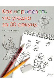 Павел Линицкий - Как нарисовать что угодно за 30 секунд обложка книги