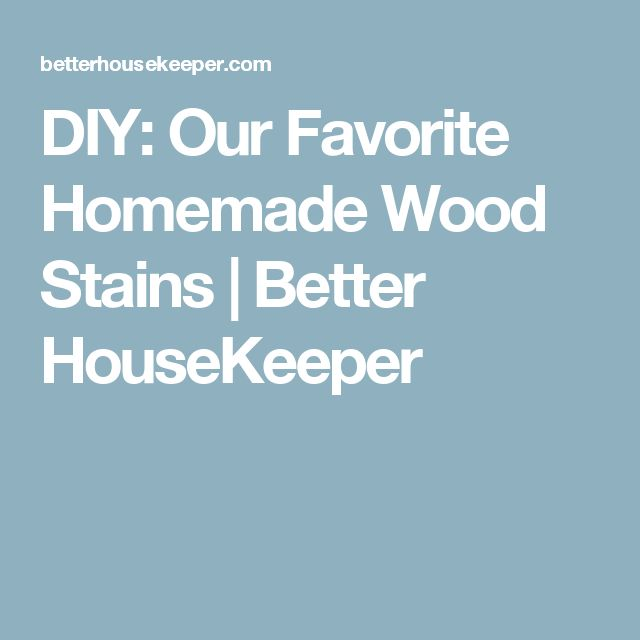 DIY: Our Favorite Homemade Wood Stains | Better HouseKeeper