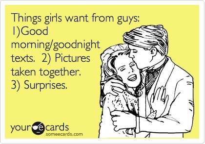 Things girls want from guys: 1)Good morning/goodnight texts. 2) Pictures taken together. 3) Surprises.