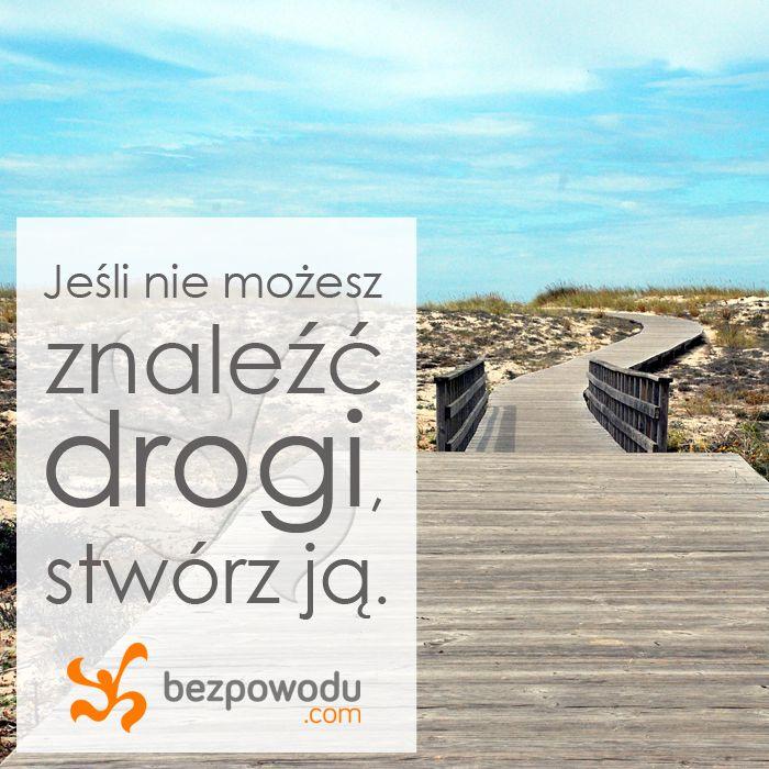 Jeśli nie możesz znaleźć drogi, stwórz ją.  || http://bezpowodu.com