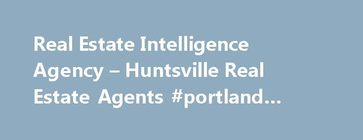 Real Estate Intelligence Agency – Huntsville Real Estate Agents #portland #real #estate http://real-estate.remmont.com/real-estate-intelligence-agency-huntsville-real-estate-agents-portland-real-estate/  #real estate agency # Make the Smart Move™ Real Estate Intelligence Agency Realtors® in Huntsville, Alabama Real Estate Intelligence Agency (REIA ) Realtors® are licensed Real Estate Agents and members of the National and Local Association of Realtors®. Our office is located at 107 Clinton…