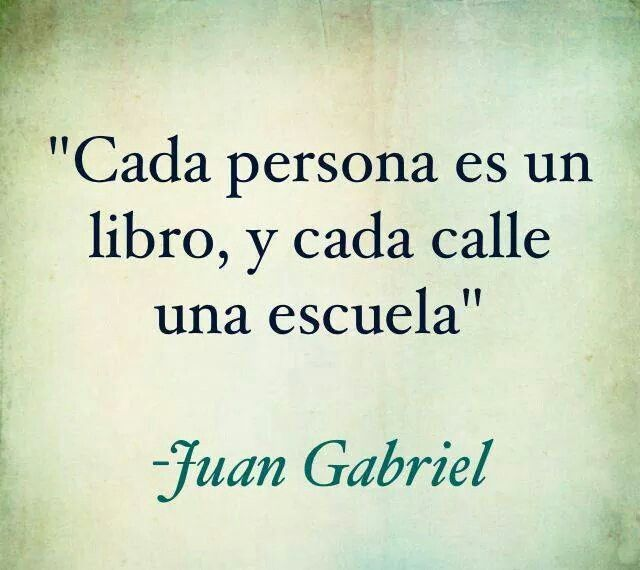 Cada persona es un libro,y cada calle una escuela.-Juan Gabriel