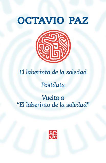 EL LABERINTO DE LA SOLEDAD, POSTDATA Y VUELTA A EL LABERINTO DE LA SOLEDAD de Octavio Paz