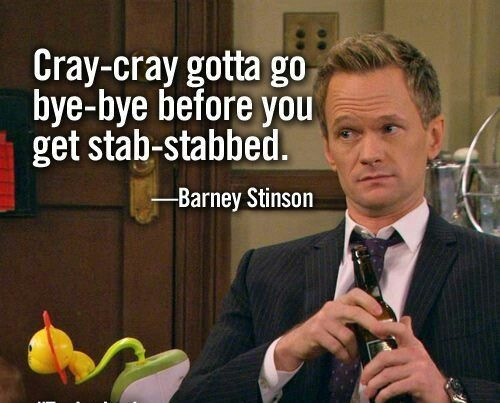 """Cray-cray gotta go bye-bye before you get stab-stabbed"" -Barney Stinson, How I Met Your Mother"