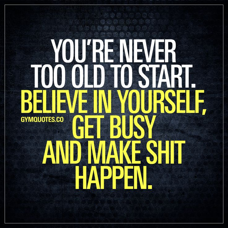 You're never too old to start. Believe in yourself, get busy and make shit happen.  It's never too late to get started. NEVER. Just make THE decision, believe in yourself, get busy training and make shit happen! And don't forget to enjoy the ride!  #getbusy #trainhard #workout #motivation