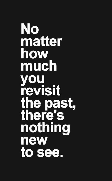 Live in the here and now and look forward to the future. Living in the past changes nothing--you already know how it turns out!