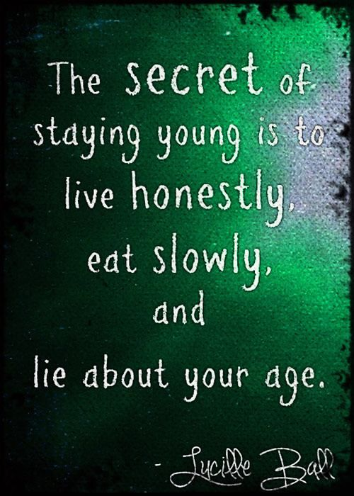 The secret of staying young is to live honestly, eat slowly, and lie about your age.
