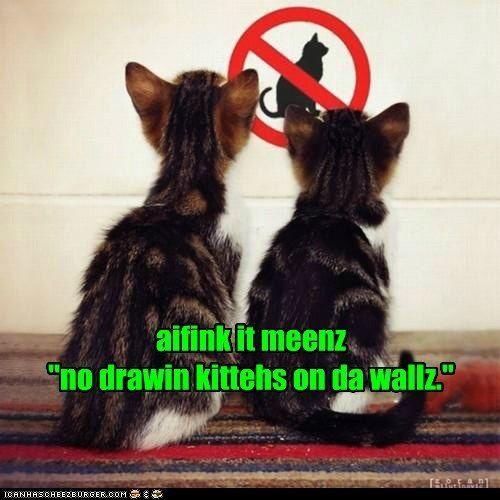 """Aifink it meenz """"no drawin' kittehs on da walz."""""""