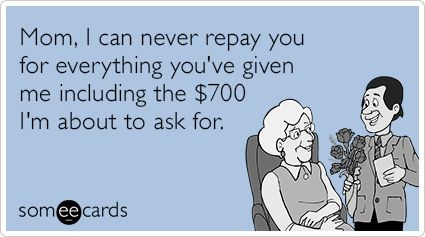 Mom, I can never repay you for everything you've given me including the $700 I'm about to ask for.
