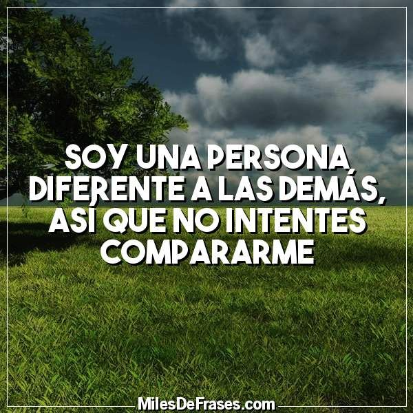 Soy una persona diferente a las demás así que no intentes compararme