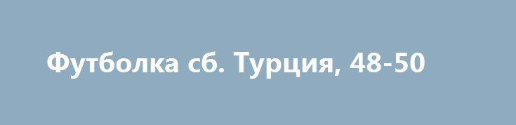 Футболка сб. Турция, 48-50 http://brandar.net/ru/a/ad/futbolka-sb-turtsiia-48-50/  Футболка сб. Турция, размер - 48-50, состояние новой...60грн...м.Холодная гора или вышлю после оплаты